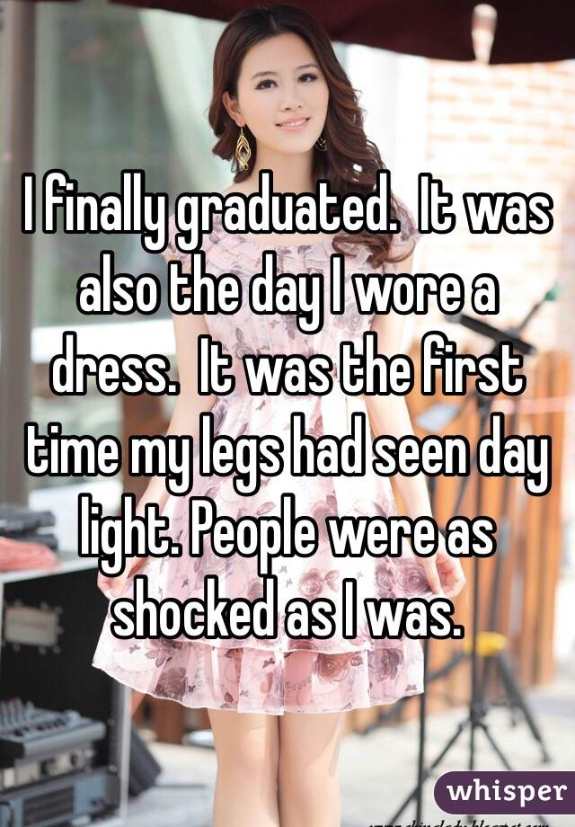 I finally graduated.  It was also the day I wore a dress.  It was the first time my legs had seen day light. People were as shocked as I was.