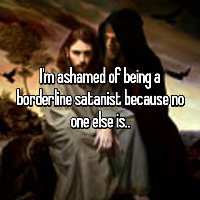 I'm ashamed of being a borderline satanist because no one else is..