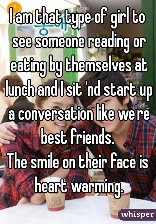 I am that type of girl to see someone reading or eating by themselves at lunch and I sit 'nd start up a conversation like we're best friends.  The smile on their face is heart warming.