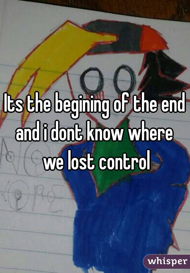 Its the begining of the end and i dont know where we lost control ...