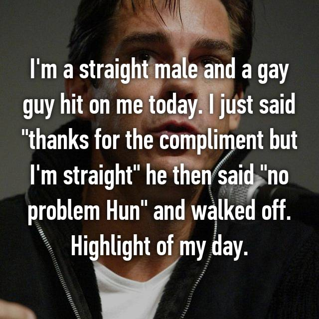 "I'm a straight male and a gay guy hit on me today. I just said ""thanks for the compliment but I'm straight"" he then said ""no problem Hun"" and walked off. Highlight of my day."