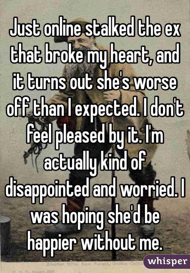 Just online stalked the ex that broke my heart, and it turns out she's worse off than I expected. I don't feel pleased by it. I'm actually kind of disappointed and worried. I was hoping she'd be happier without me.