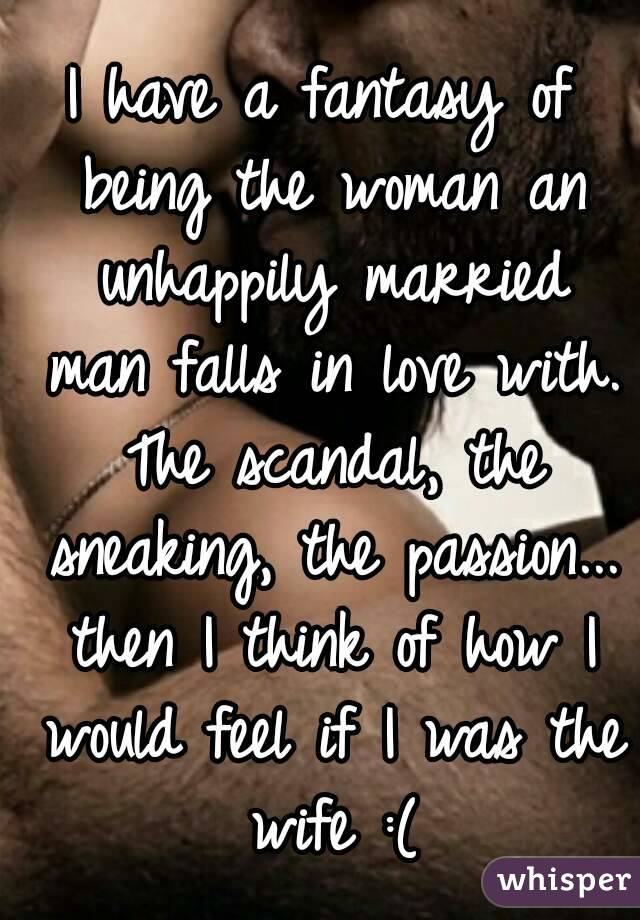 I have a fantasy of being the woman an unhappily married man falls ...
