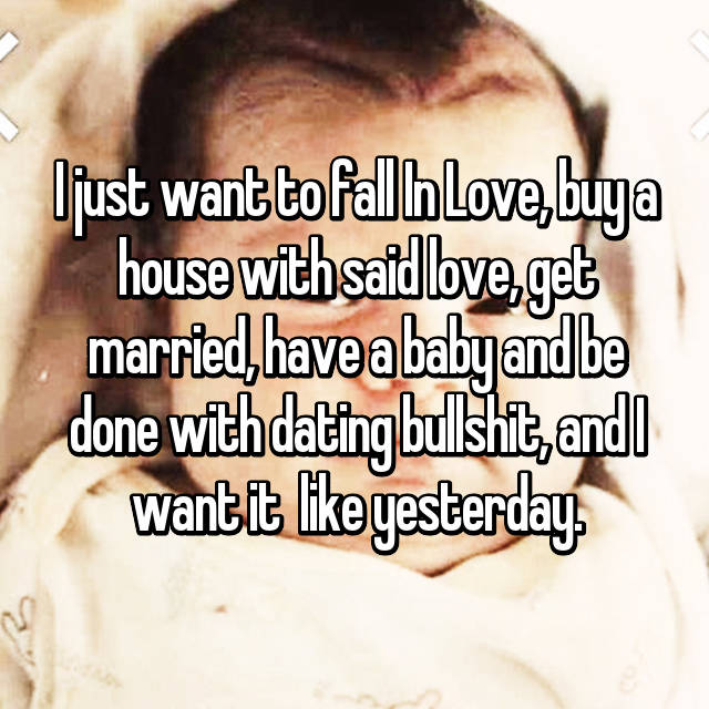 I just want to fall In Love, buy a house with said love, get married, have a baby and be done with dating bullshit, and I want it  like yesterday.