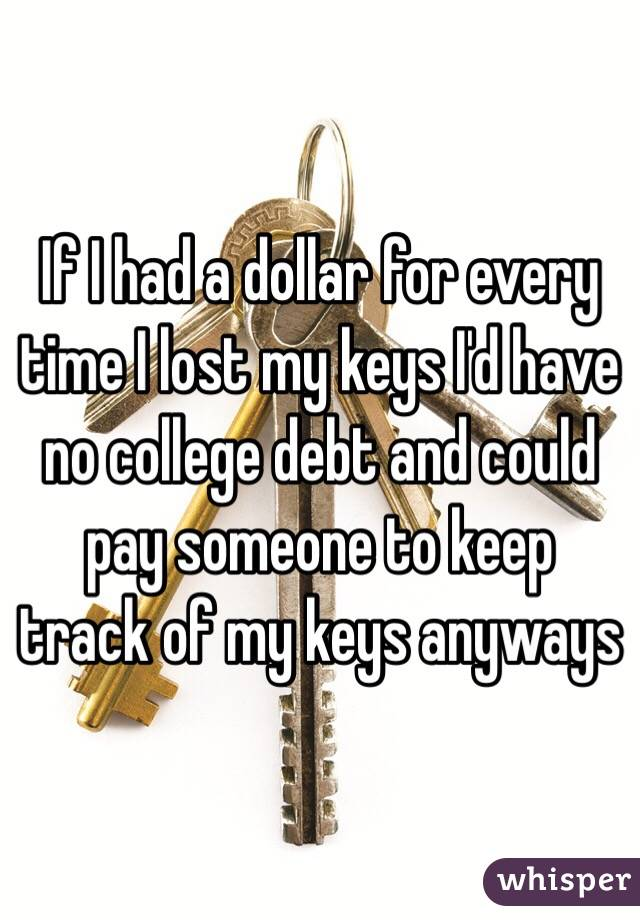 I had a dollar for every time I lost my keys I'd have no college
