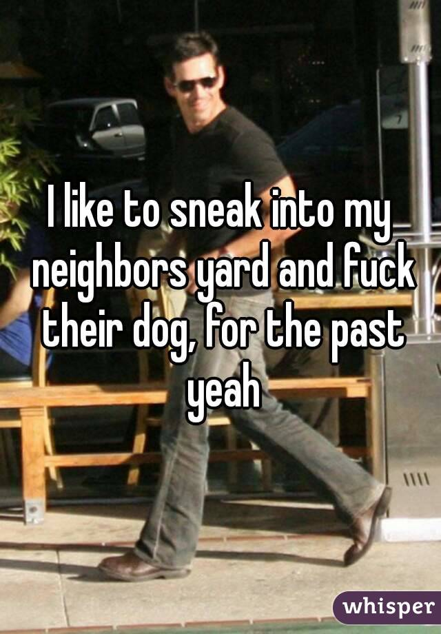 I like to sneak into my neighbors yard and fuck their dog, for the past yeah