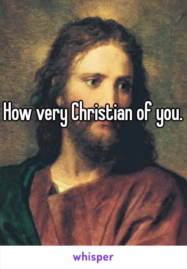 Image result for not very christian of you
