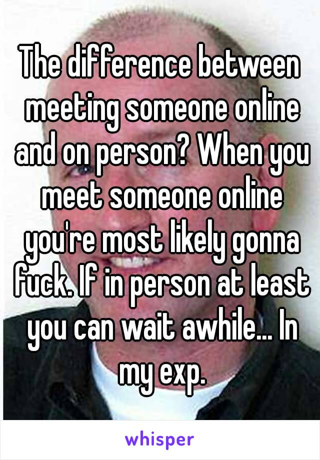 difference between meeting someone online and on person? When you ...