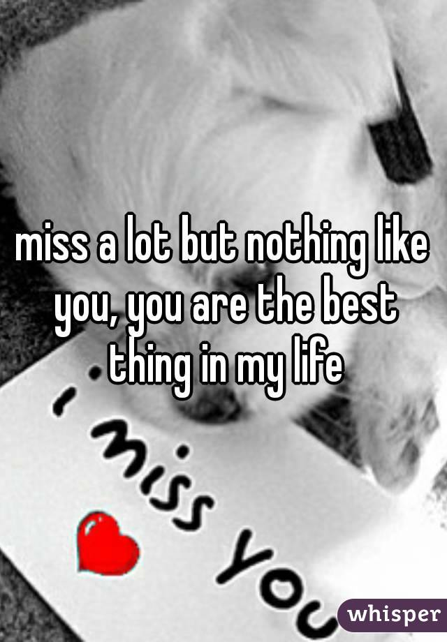miss a lot but nothing like you, you are the best thing in my life