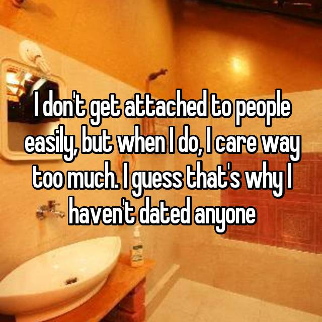 I don't get attached to people easily, but when I do, I care way too much. I guess that's why I haven't dated anyone