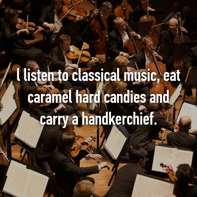 l listen to classical music, eat caramel hard candies and carry a handkerchief.
