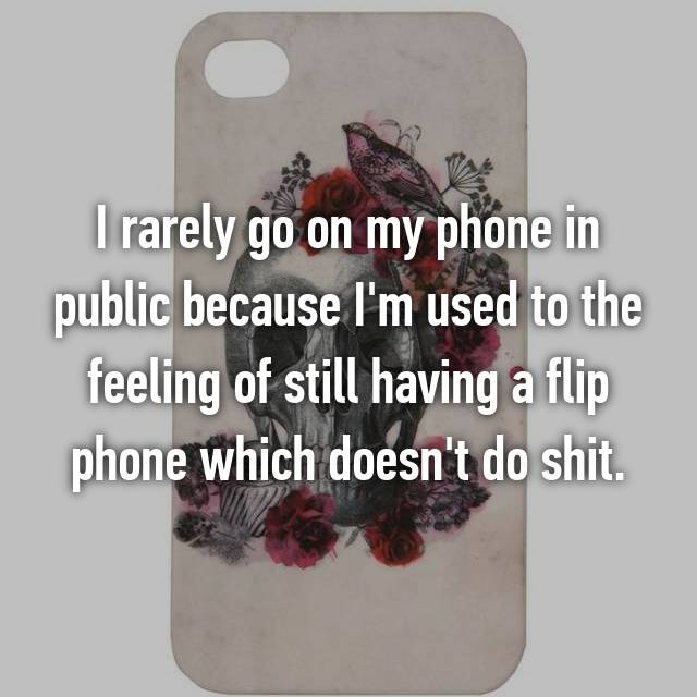 I rarely go on my phone in public because I'm used to the feeling of still having a flip phone which doesn't do shit.