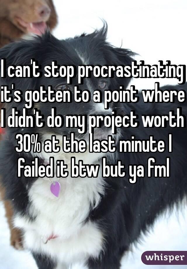 Can't stop procrastinating.?