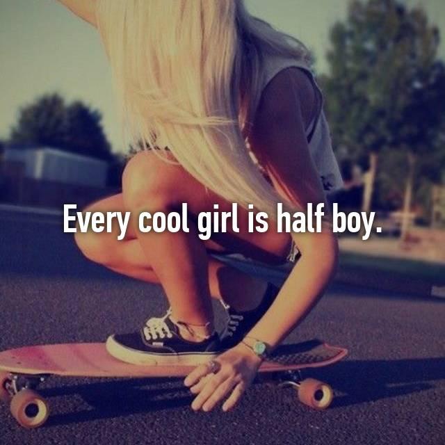 Every cool girl is half boy.