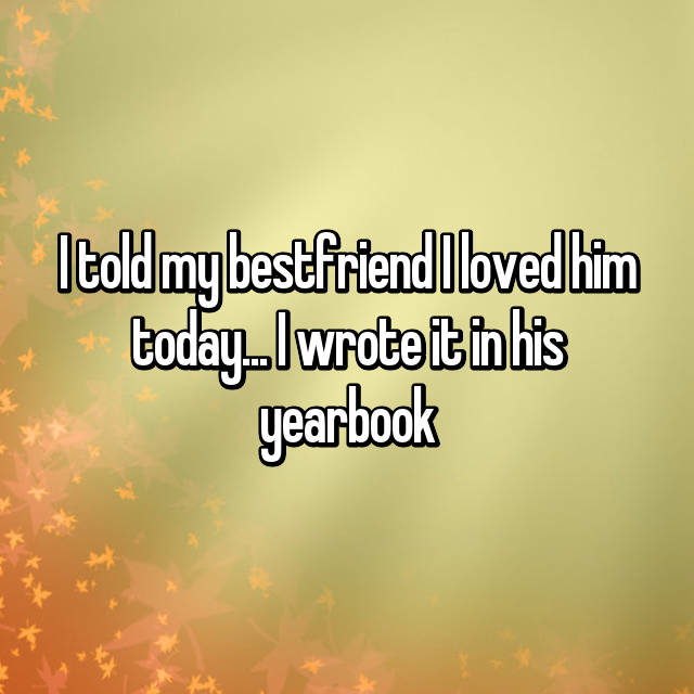 I told my bestfriend I loved him today... I wrote it in his yearbook