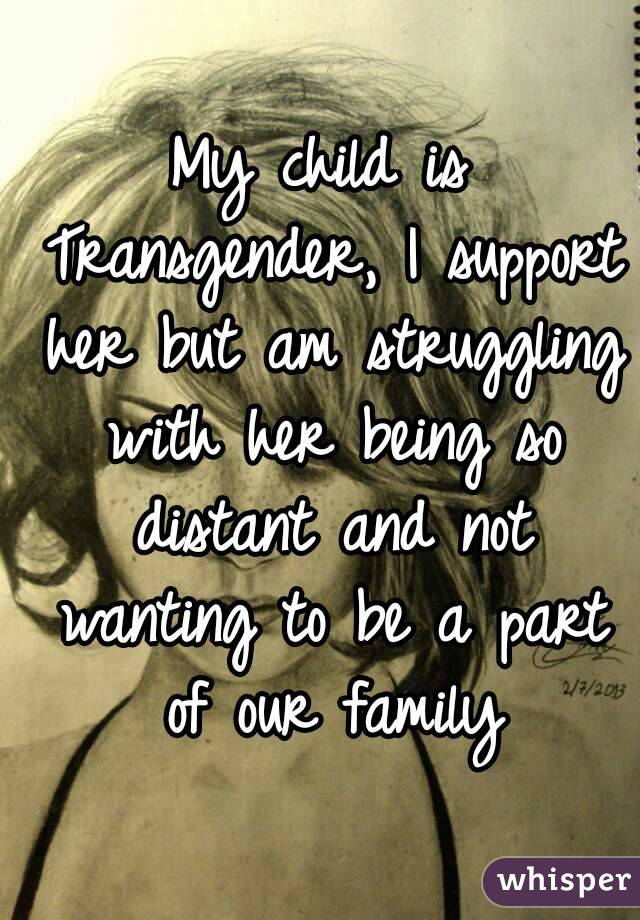 My child is Transgender, I support her but am struggling with her being so distant and not ...