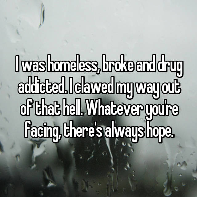 I was homeless, broke and drug addicted. I clawed my way out of that hell. Whatever you're facing, there's always hope.
