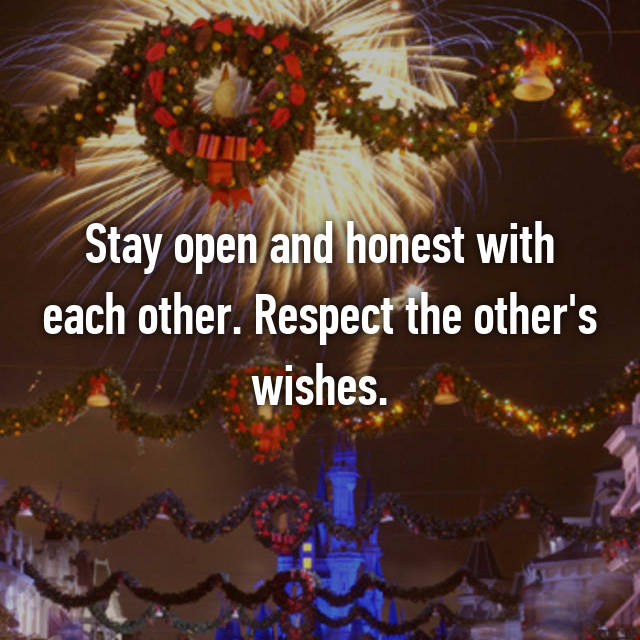 Stay open and honest with each other. Respect the other's wishes.