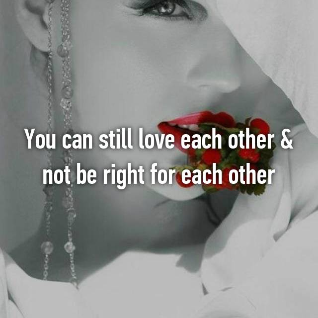 You can still love each other & not be right for each other