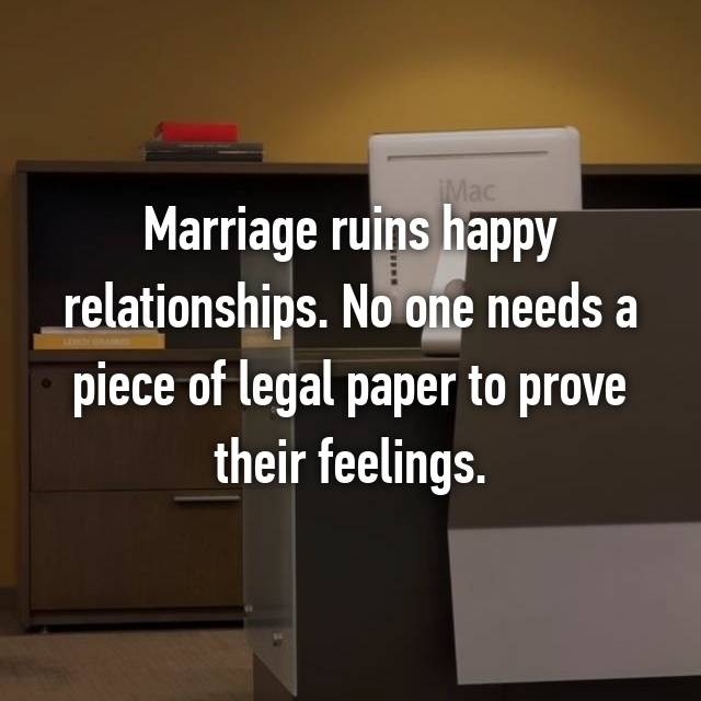 Marriage ruins happy relationships. No one needs a piece of legal paper to prove their feelings.