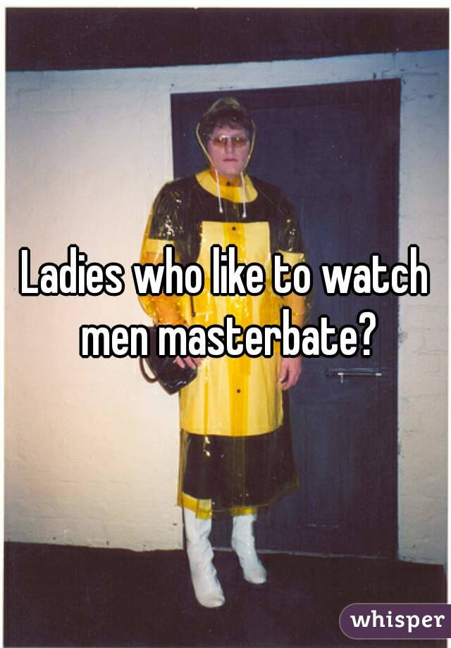 who like to watch men masterbate ladies who like to watch men masterbate