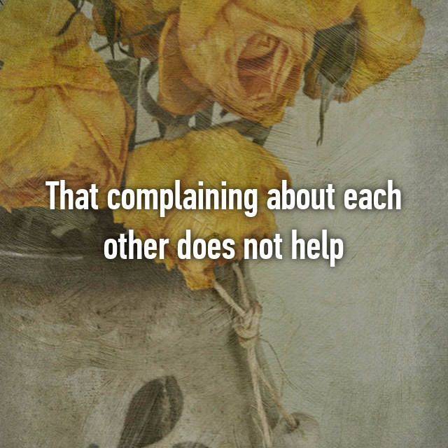 That complaining about each other does not help