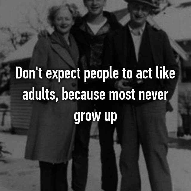 Don't expect people to act like adults, because most never grow up