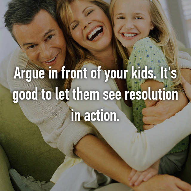 Argue in front of your kids. It's good to let them see resolution in action.