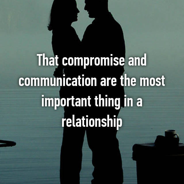 That compromise and communication are the most important thing in a relationship
