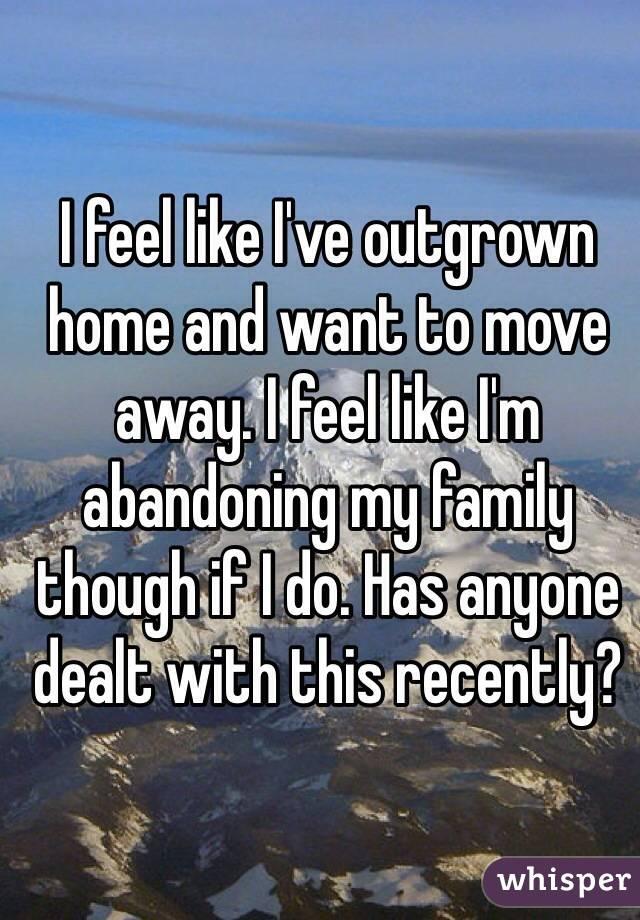 I feel like I have outgrown my family?