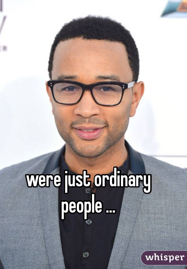 were just ordinary people ...