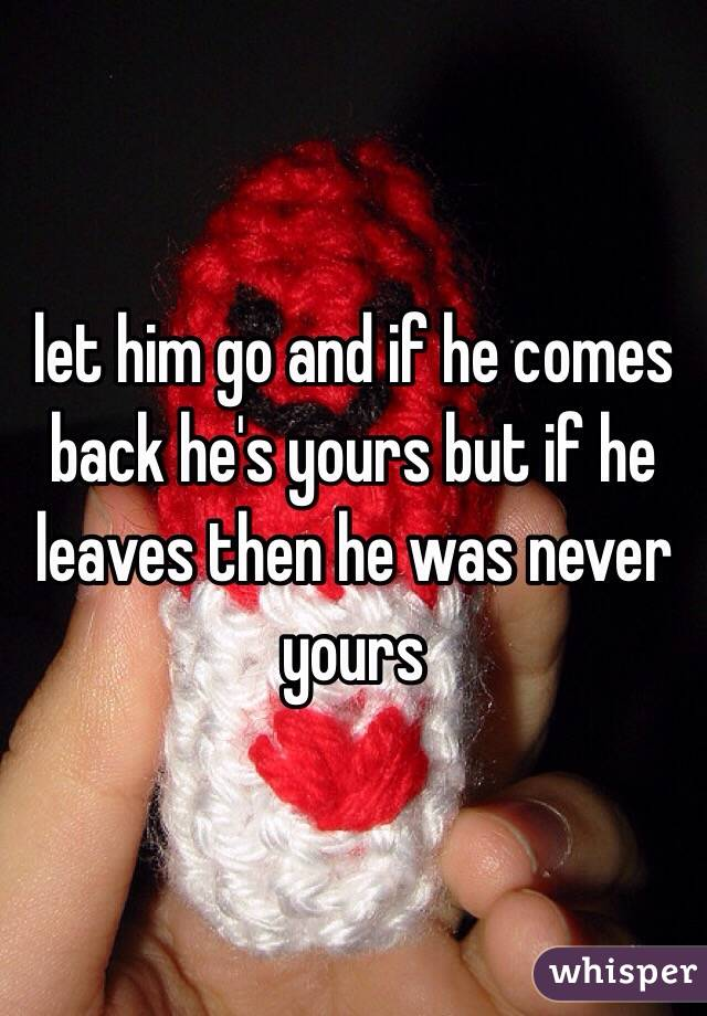 Let Him go And He'll Come Back Let Him go And if he Comes