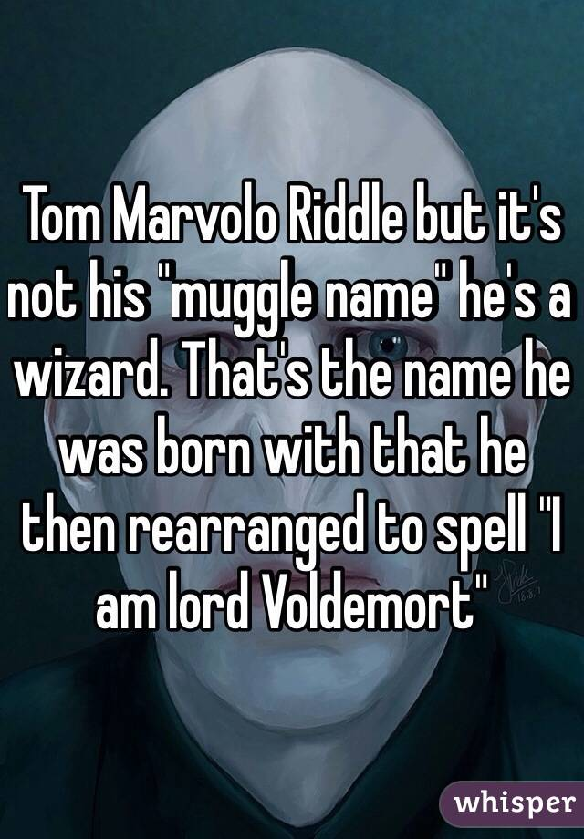 "Tom Marvolo Riddle but it's not his ""muggle name"" he's a ..."