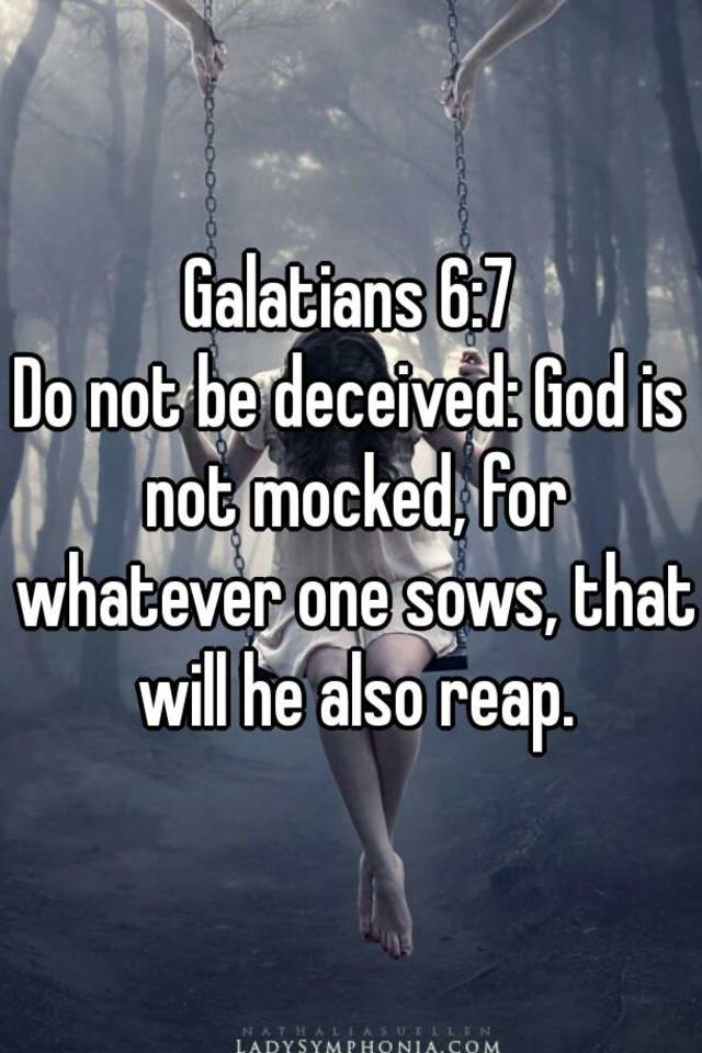 Galatians 6:7 Do not be deceived: God is not mocked, for whatever ...