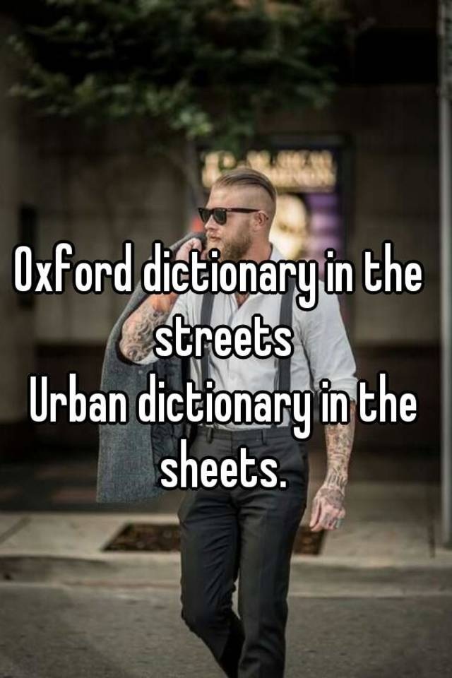 Oxford dictionary in the streets Urban dictionary in the sheets.