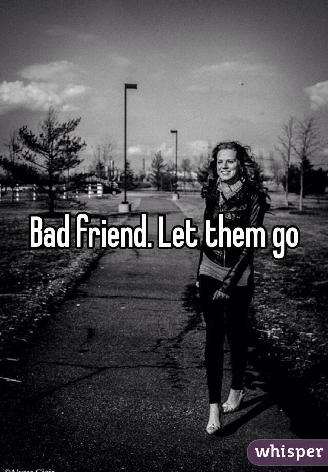 Letting go of Bad Friends Bad Friend Let Them go