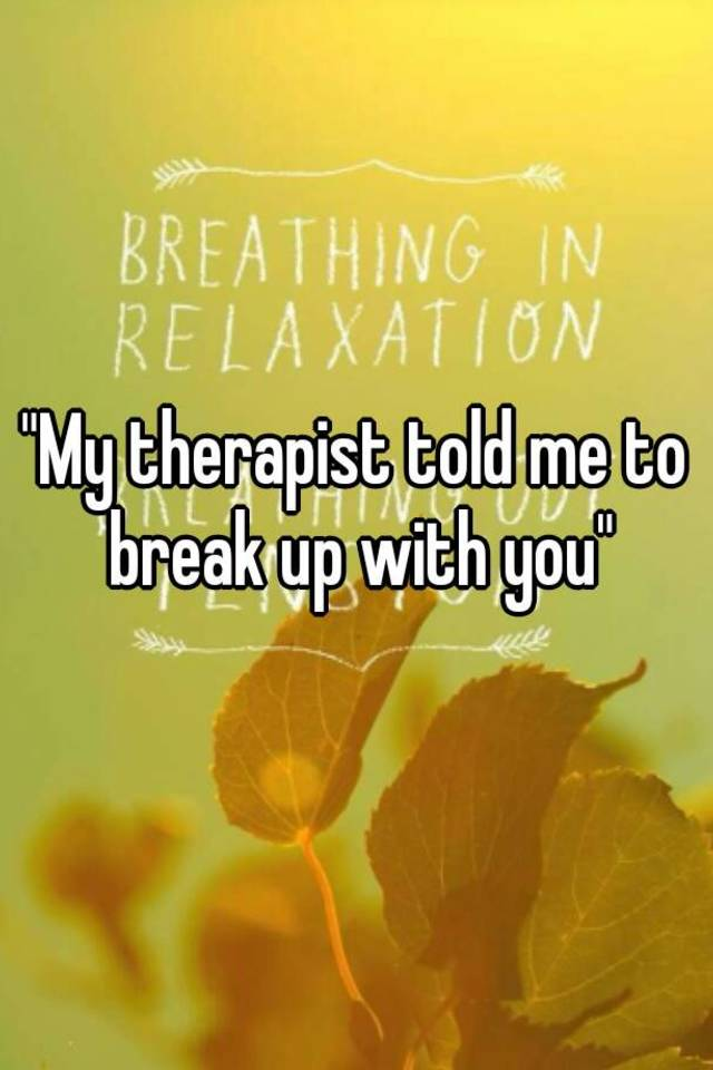 Therapist Told Me To Break Up