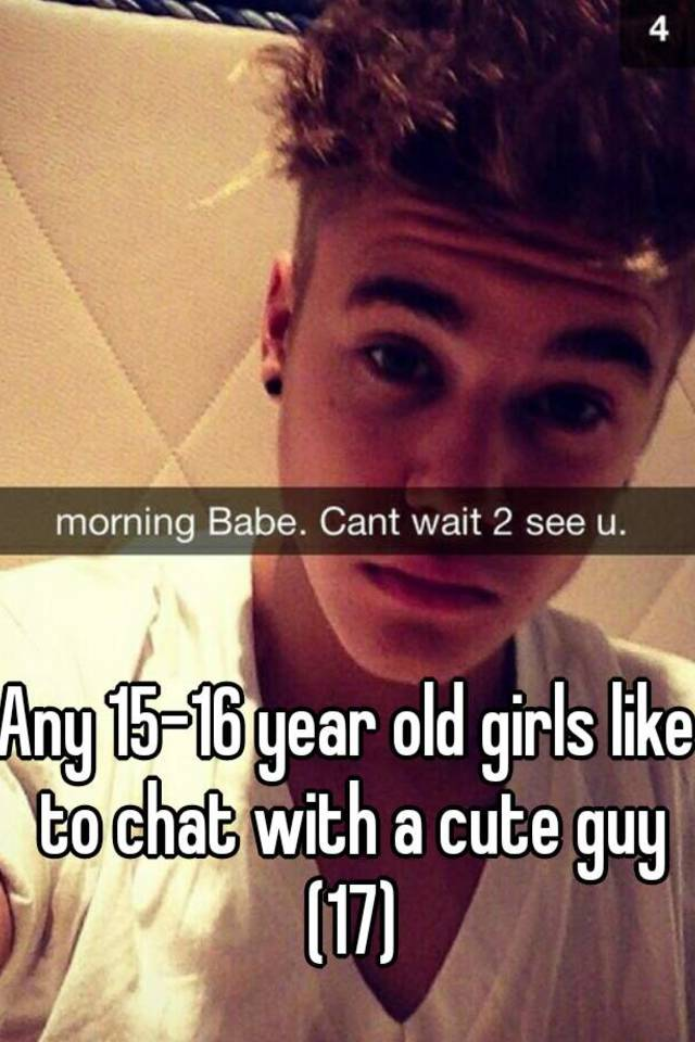 Cute 17 Year Old Girls any 15-16 year old girls like to chat with a cute guy (17)