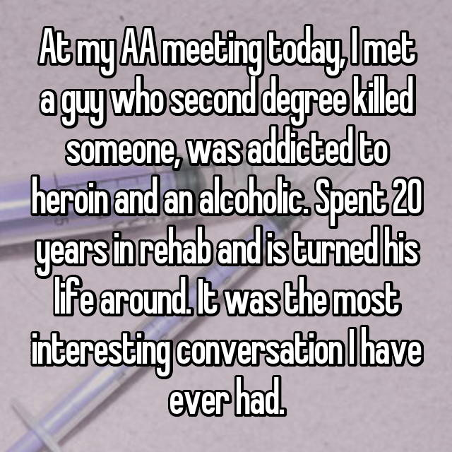 At my AA meeting today, I met a guy who second degree killed someone, was addicted to heroin and an alcoholic. Spent 20 years in rehab and is turned his life around. It was the most interesting conversation I have ever had.