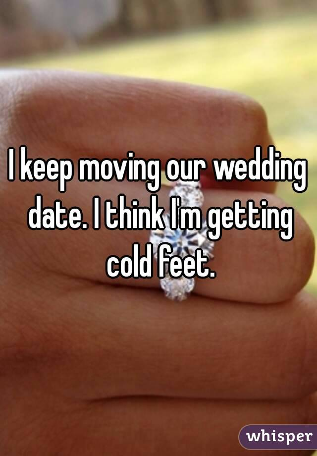 I keep moving our wedding date. I think I
