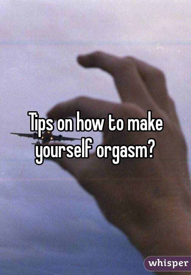 Make yourself orgasm