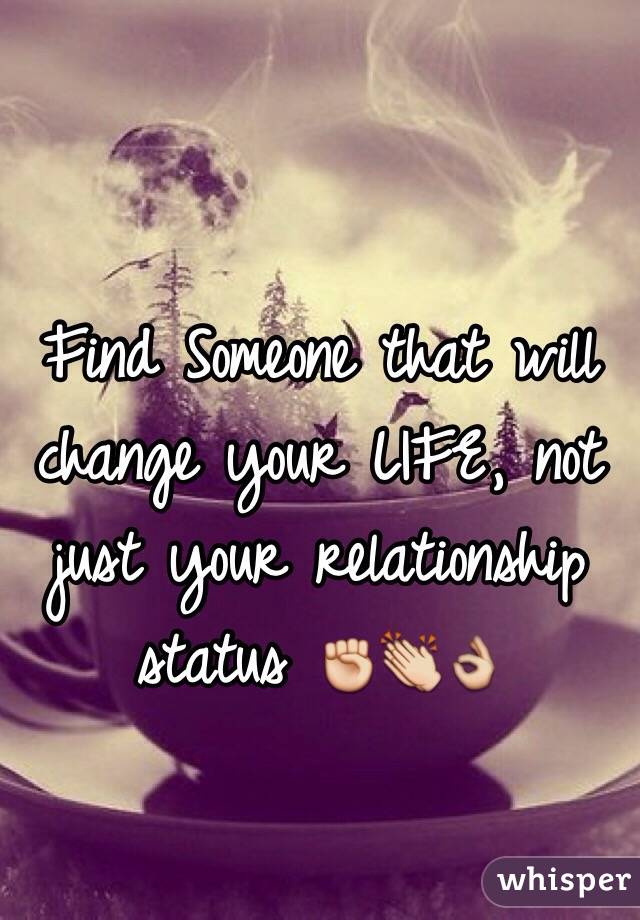 Find Someone That Will Change Your Life Not Just Your Relationship Status