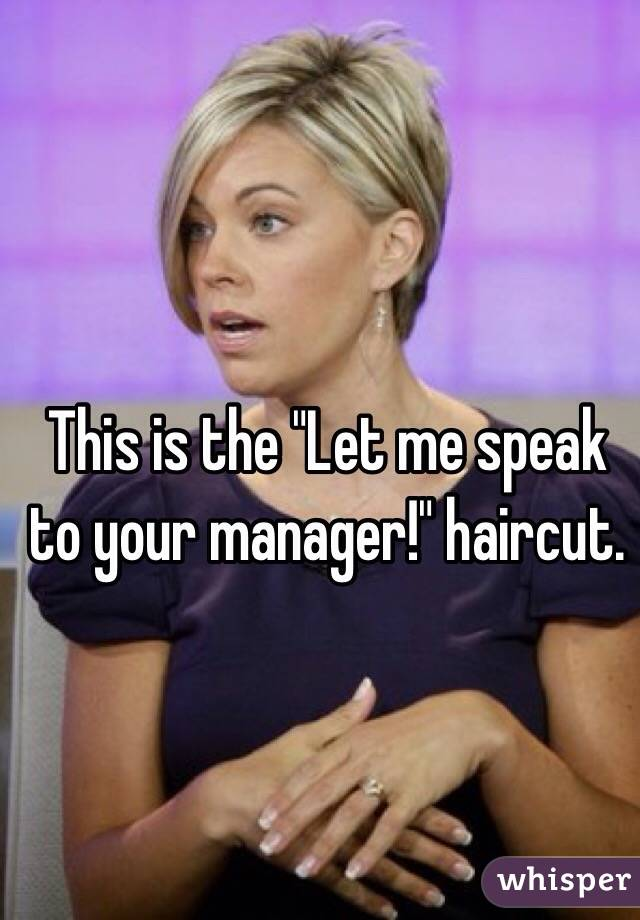 This is the quot;Let me speak to your manager!quot; haircut.