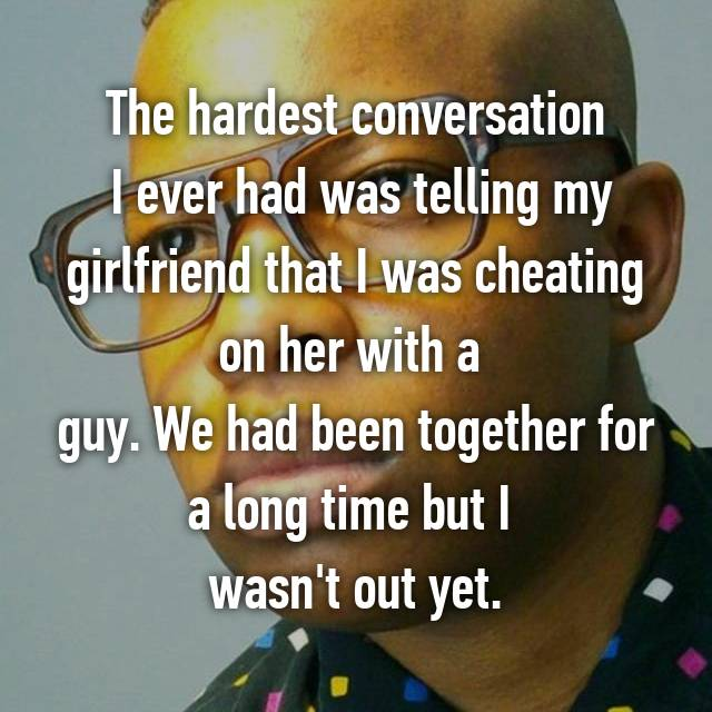 The hardest conversation  I ever had was telling my girlfriend that I was cheating on her with a  guy. We had been together for a long time but I  wasn't out yet.