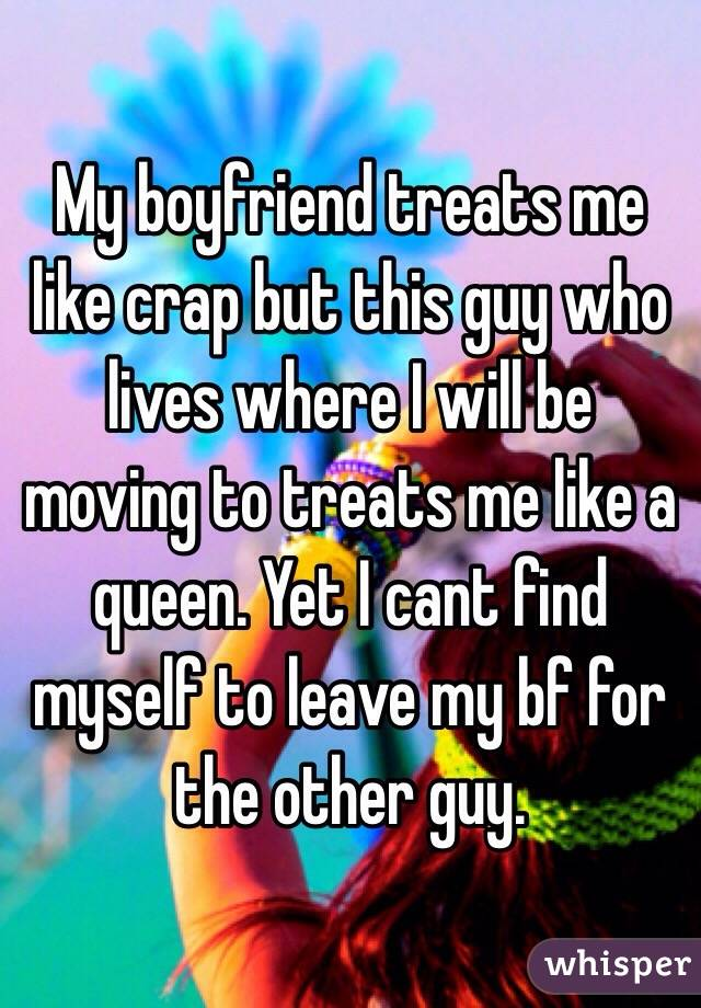 My boyfriend treats me like crap but this guy who lives where I ...