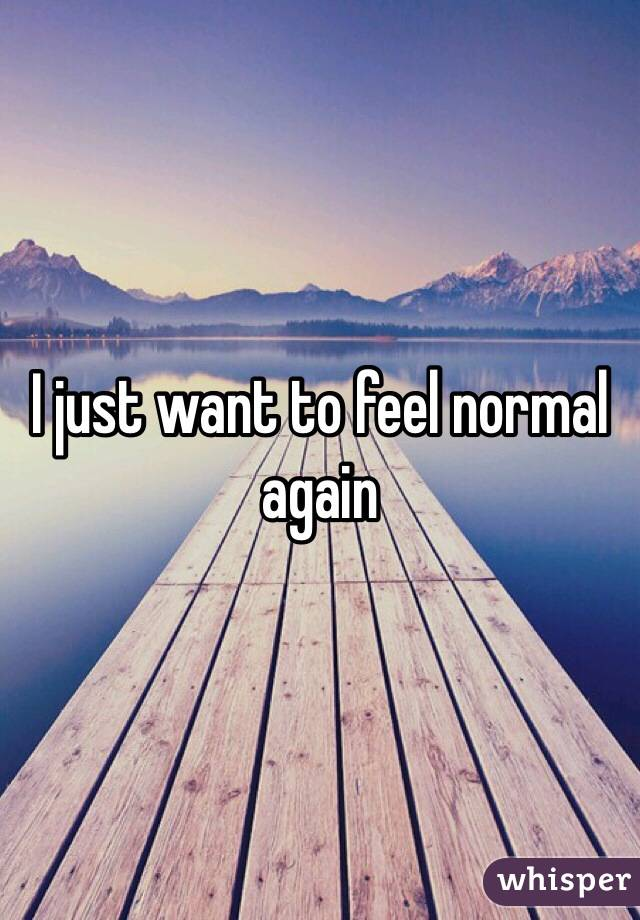 I just want things to go back to normal. - Whisper