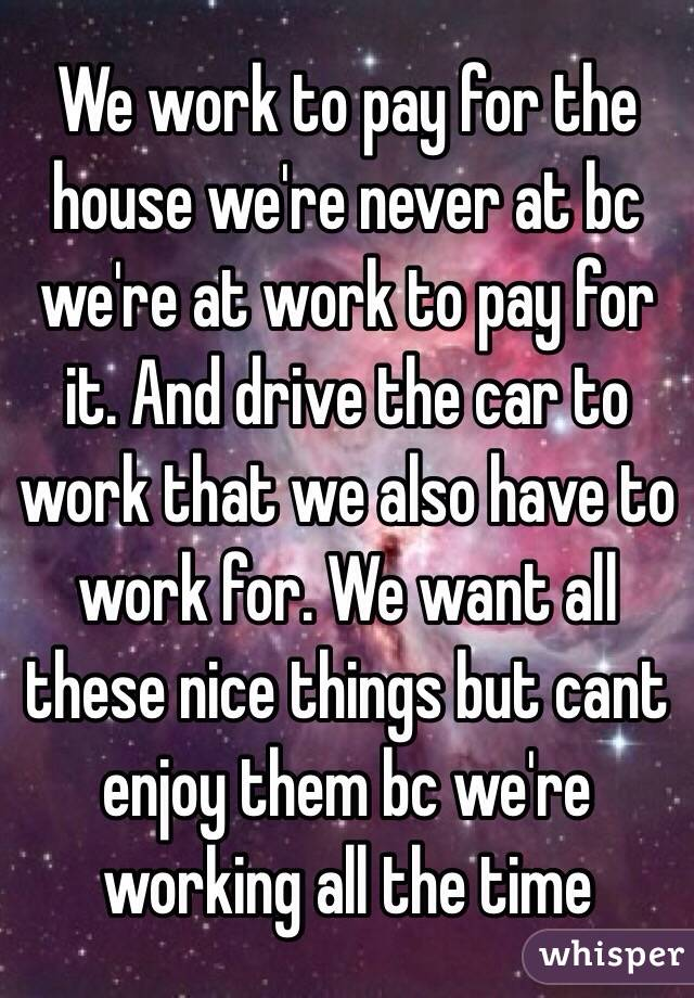 We Work To Pay For The House Re Never At Bc
