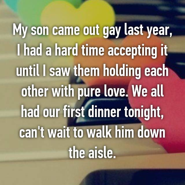 My son came out gay last year, I had a hard time accepting it until I saw them holding each other with pure love. We all had our first dinner tonight, can't wait to walk him down the aisle.