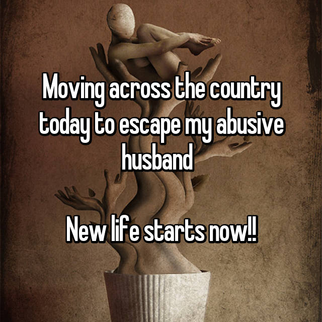Moving across the country today to escape my abusive husband    New life starts now!!