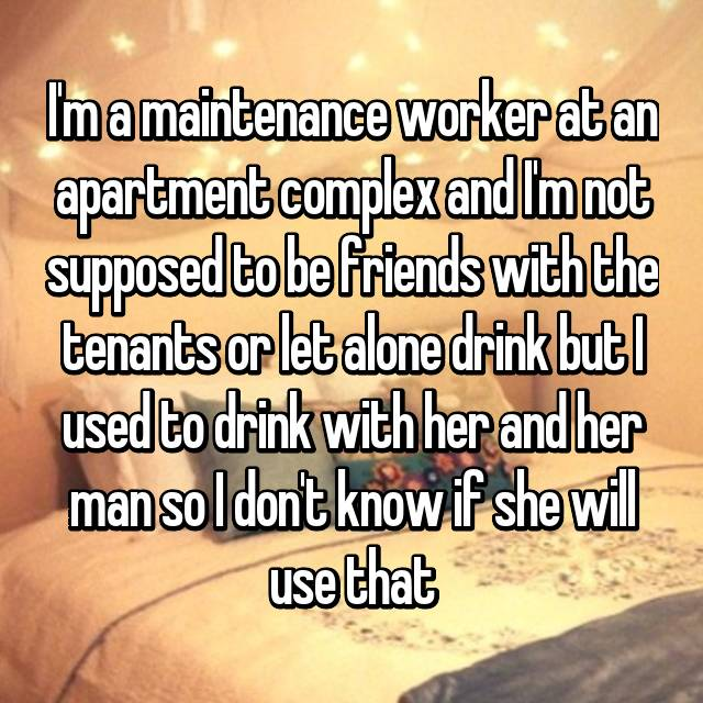 I'm a maintenance worker at an apartment complex and I'm not supposed to be friends with the tenants or let alone drink but I used to drink with her and her man so I don't know if she will use that
